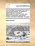 Unto the Right Honourable the Lords of Council and Session, the petition of Robert Benton merchant in Newcastle,of the ship The John and Robert of ... Fowler merchant in Aberdeen, his agent, by Robert Benton (2010-08-06)
