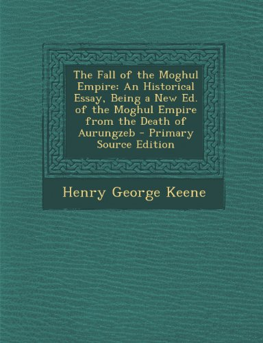 The Fall of the Moghul Empire: An Historical Essay, Being a New Ed. of the Moghul Empire from the Death of Aurungzeb