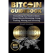 Bitcoin Guidebook: Everything You Need to Know About Bitcoin: Saving, Using, Mining, Trading, and Investing (bitcoin mining, crypto currency, buy bitcoin, ... book, how to buy bitcoin) (English Edition)