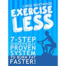 Exercise Less (4th Edition): 7-Step Scientifically PROVEN System To Burn Fat Faster With LESS Exercise! (English Edition)