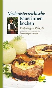 Niederösterreichische Bäuerinnen kochen: Einfach gute Rezepte (Kochen wie die österreichischen Bäuerinnen. Die besten Originalrezepte 3)