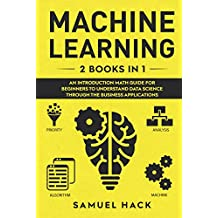 Machine Learning: 2 Books in 1: An Introduction Math Guide for Beginners to Understand Data Science Through the Business Applications (English Edition)