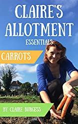 Carrots: Everything You Need To Know To Grow Your Own (Claire's Allotment Essentials)