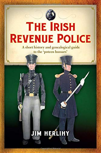 The Irish Revenue Police, 1832-1857: A complete alphabetical list, short history and genealogical guide to the 'poteen hussars'