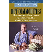 Hot Commodities: How Anyone Can Invest Profitably in the World's Best Market by Jim Rogers (2007-03-27)