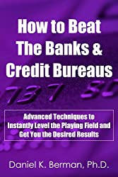 How to Beat the Banks and Credit Bureaus: Advanced Techniques to Instantly Level the Playing Field and Get You the Desired Results (U.S. Credit Secrets Series Book 7) (English Edition)