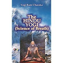 The Hindu Yogi: The Science of Breath: A Complete Manual of THE ORIENTAL BREATHING PHILOSOPHY of Physical, Mental, Psychic and Spiritual Development.