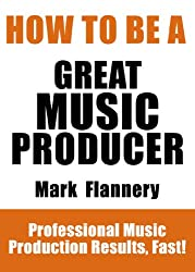 How To Be A Great Music Producer - Professional Music Production Results, Fast! (English Edition)
