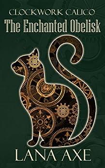 The Enchanted Obelisk (Clockwork Calico Book 2) (English Edition) di [Axe, Lana]