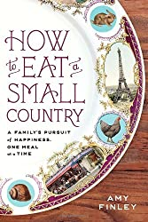 How to Eat a Small Country: A Family's Pursuit of Happiness, One Meal at a Time by Amy Finley (2011-03-29)