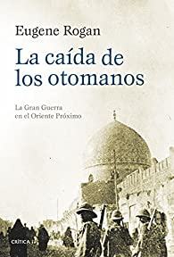 La caída de los otomanos: La Gran Guerra en el Oriente Próximo par Eugene Rogan