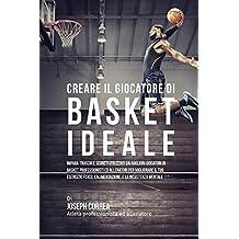 Creare il Giocatore Di Basket Ideale: Impara Trucchi E Segreti Utilizzati Dai Migliori Giocatori Di Basket Professionisti Ed Allenatori Per Migliorare ... L'alimentazione, E La Resistenza Mentale