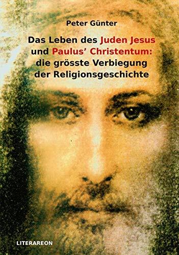 Das Leben des Juden Jesus' und Paulus' Christentum: die grösste Verbiegung der Religionsgeschichte (Literareon)