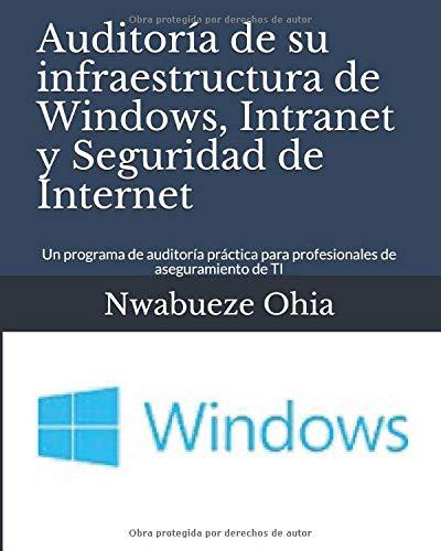 Auditoría de su infraestructura de Windows, Intranet y Seguridad de Internet: Un programa de auditoría práctica para profesionales de aseguramiento de TI por Nwabueze Ohia