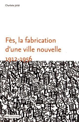 Fès, la fabrication d'une ville nouvelle (1912-1956) par Charlotte Jelidi