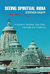 Seeing Spiritual India: A Guide to Temples, Holy Sites, Festivals and Traditions by Stephen Knapp (2008-05-29)