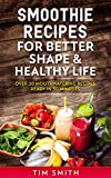 Smoothie Recipes For Better Shape And Healthy Life.: Over 30 Mouthwatering Recipes Ready In 30 Minutes.