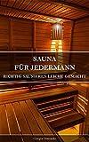 Sauna Für Jedermann: Richtig Saunieren leicht gemacht; Tipps von A wie Aufguss bis Z wie Zeremonien