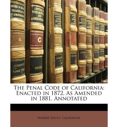 The Penal Code of California: Enacted in 1872, as Amended in 1881, Annotated (Paperback) - Common