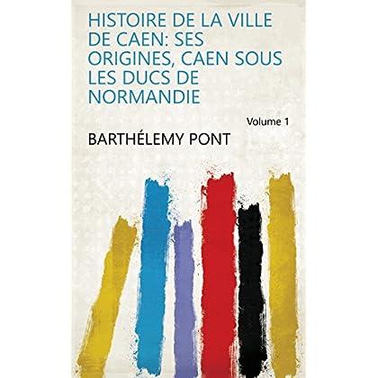 Histoire de la ville de Caen: ses origines, Caen sous les ducs de Normandie Volume 1