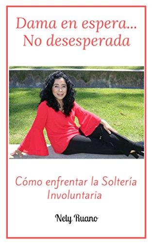 Dama en Espera... No Desesperada: Cómo enfrentar la Soltería Involuntaria por Nely Beatriz Ruano Duque