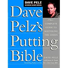 Dave Pelz\'s Putting Bible: The Complete Guide to Mastering the Green (Dave Pelz Scoring Game Series)