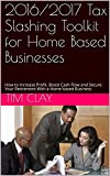 2016/2017 Tax Slashing Toolkit for Home Based Businesses: How to Increase Profit, Boost Cash Flow and Secure Your Retirement With a Home based Business (2016-2017) (English Edition)