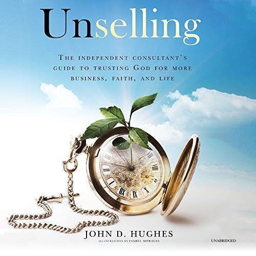 Unselling: The Independent Consultant\'s Guide to Trusting God for More Business, Faith, and Life