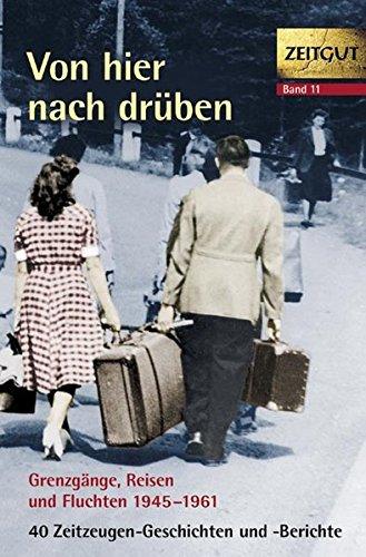 Von hier nach drüben: Grenzgänge, Fluchten und Reisen 1949-1961. 46 Geschichten und Berichte von Zeitzeugen (Zeitgut)