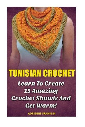 Tunisian Crochet: Learn to Creat 15 Amazing Crochet Shawls and Get Warm!: (Tunisian Crochet, Crochet Scarves, Crochet Shawls, How To Crochet, Crochet ... Patterns For Beginners, Crochet Patterns) -