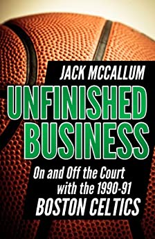 Unfinished Business: On and Off the Court with the 1990-91 Boston Celtics (English Edition) par [McCallum, Jack]