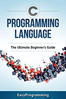 C Programming: Language: The ULtimate Beginner's Guide by [EasyProgrammin]