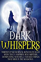 Dark Whispers: Thirteen Paranormal Romances with Seductive Vampires, Sexy Shifters, Dominating Witches, & Wicked Things That Hide In The Shadows...