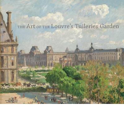 [(The Art of the Louvre's Tuileries Garden)] [ Contributions by Guillaume Fonkenell, Contributions by Laura D. Corey, Contributions by Paula Deitz, Contributions by Bruce Guenther, Contributions by Sarah Kennel, Contributions by Richard H. Putney ] [January, 2014]