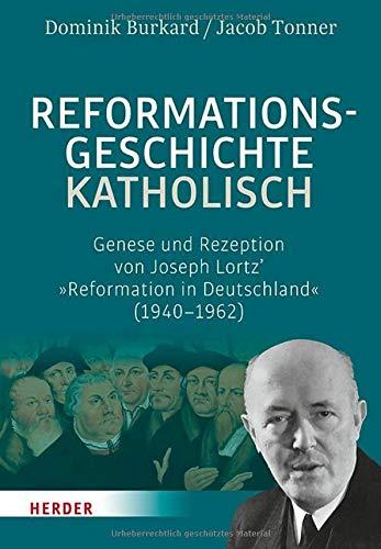 Reformationsgeschichte katholisch: Genese und Rezeption von Joseph Lortz' »Reformation in Deutschland« (1940-1962)