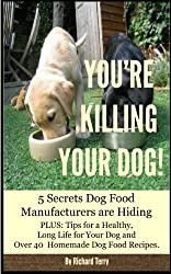 YOU'RE KILLING YOUR DOG!: 5 Secrets Dog Food Manufacturers are Hiding Plus: Over 40 Dog Food Recipes and Tips for a Long Life for Your Dog (English Edition)