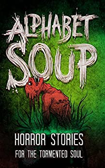 Alphabet Soup: Horror Stories for the Tormented Soul (English Edition) de [Wade, Tobias, David Maloney, Mr. Michael Squid, Ryan Cook, DoverHawk, Kyle Alexander, Grant Butler, Jack T. Anderson, M Higgins, Bak Hayong, Chris Thompson, Jacob Mandeville, J. Y., Marni Sue, Kaitlynn Cooney, Kelly Childress, Mikey Knutson, Noah Rex, John Buffalo, Harrison Prince, P. F. McGrail, H.G. Gravy]