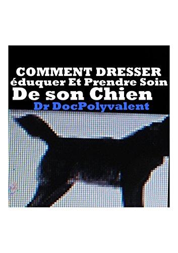 Couverture du livre COMMENT DRESSER éduquer Et Prendre Soin De Son Chien: LIVRE dresser son chien eduquer animal