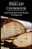 Bread Cookbook: Easy Bread And Cookie Recipes For Beginners (Bread Recipes)