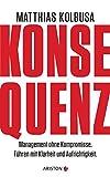 Konsequenz!: Management ohne Kompromisse - Führen mit Klarheit und Aufrichtigkeit - Matthias Kolbusa