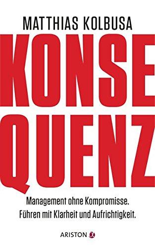 Konsequenz!: Management ohne Kompromisse - Führen mit Klarheit und Aufrichtigkeit