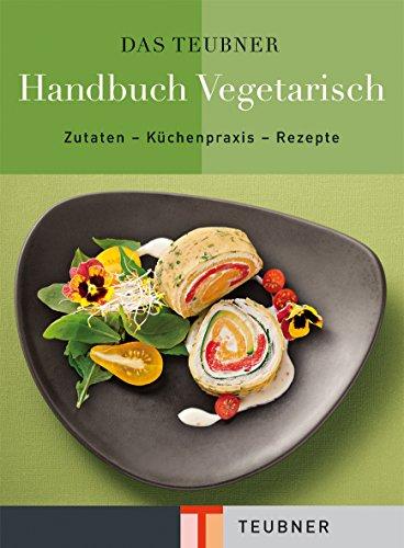TEUBNER Handbuch Vegetarisch: Zutaten - Küchenpraxis - Rezepte (Teubner Handbücher) (Vegan-kochkurs)