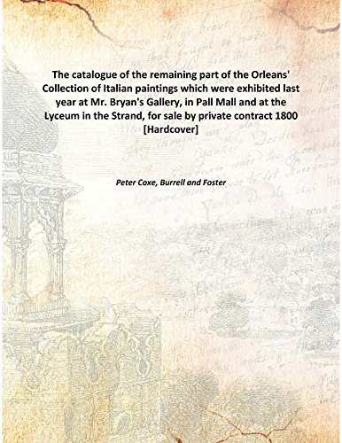 The Catalogue Of The Remaining Part Of The Orleans' Collection Of Italian Paintings Which Were Exhibited Last Year At Mr. Bryan'S Gallery, In Pall Mall And At The Lyceum In The Strand, For Sale By Pri