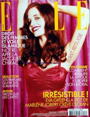 ELLE [No 3023] du 08/12/2003 - DROIT DES FEMMES ET VOILE ISLAMIQUE - APPEL A JACQUES CHIRAC - COMMENT DEJOUER LA FATIGUE ET DOPER SON MORAL - PARFMS - TIREZ-VOUS LES CARTES - EVA GREEN - LA FILLE DE MARLENE JOBERT par Collectif