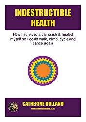 Indestructible Health: How I survived a car crash & healed myself so I could walk, climb, cycle and dance again