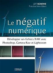 Le négatif numérique: Développer ses fichiers RAW avec Photoshop, Camera RAW et Lightroom