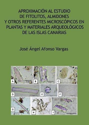 Aproximación al estudio de fitolitos, almidones y otros referentes microscópicos en plantas y materiales arqueológicos de las Islas Canarias por José Ángel Afonso Vargas