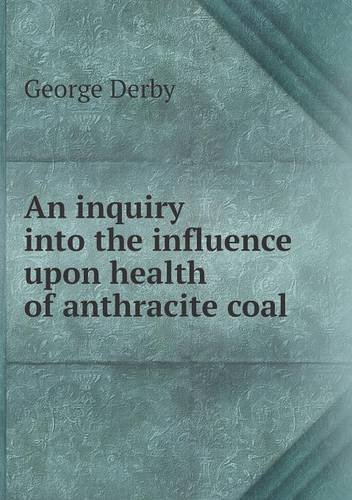 An Inquiry Into the Influence Upon Health of Anthracite Coal by George Derby (2014-01-01)