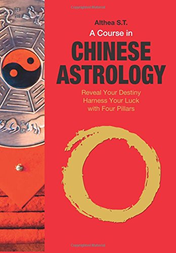 A Course in Chinese Astrology: Reveal Your Destiny, Harness Your Luck with Four Pillars por Althea S.T.
