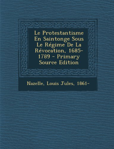 le-protestantisme-en-saintonge-sous-le-regime-de-la-revocation-1685-1789-primary-source-edition